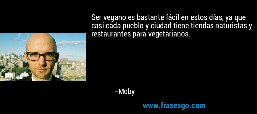 Ser vegano es bastante fácil en estos días, ya que casi cada pueblo y ciudad tiene tiendas naturistas y restaurantes para vegetarianos. – Moby