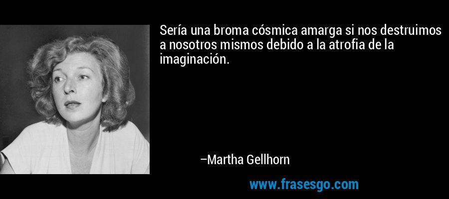 Sería una broma cósmica amarga si nos destruimos a nosotros mismos debido a la atrofia de la imaginación. – Martha Gellhorn