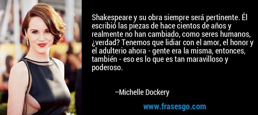 Shakespeare y su obra siempre será pertinente. Él escribió las piezas de hace cientos de años y realmente no han cambiado, como seres humanos, ¿verdad? Tenemos que lidiar con el amor, el honor y el adulterio ahora - gente era la misma, entonces, también - eso es lo que es tan maravilloso y poderoso. – Michelle Dockery