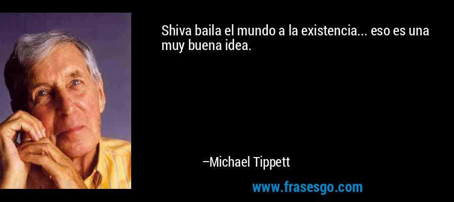 Shiva baila el mundo a la existencia... eso es una muy buena idea. – Michael Tippett