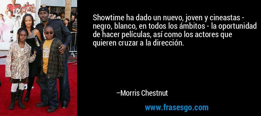 Showtime ha dado un nuevo, joven y cineastas - negro, blanco, en todos los ámbitos - la oportunidad de hacer películas, así como los actores que quieren cruzar a la dirección. – Morris Chestnut