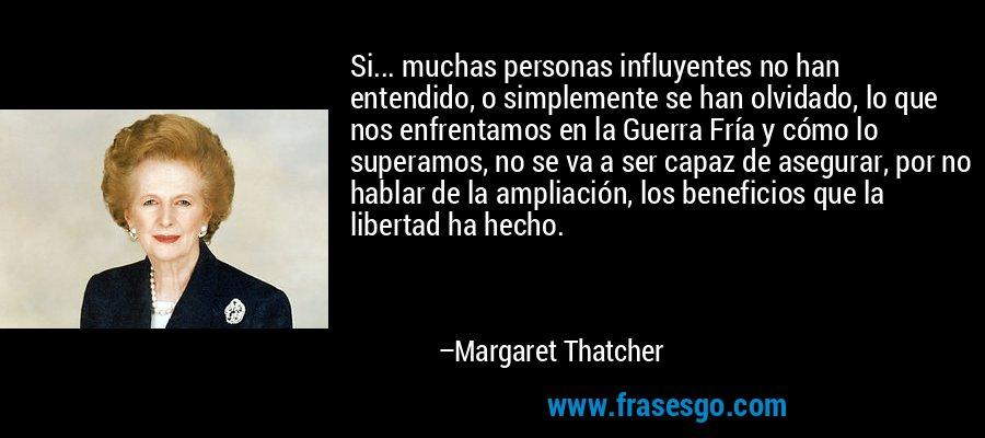 Si... muchas personas influyentes no han entendido, o simplemente se han olvidado, lo que nos enfrentamos en la Guerra Fría y cómo lo superamos, no se va a ser capaz de asegurar, por no hablar de la ampliación, los beneficios que la libertad ha hecho. – Margaret Thatcher
