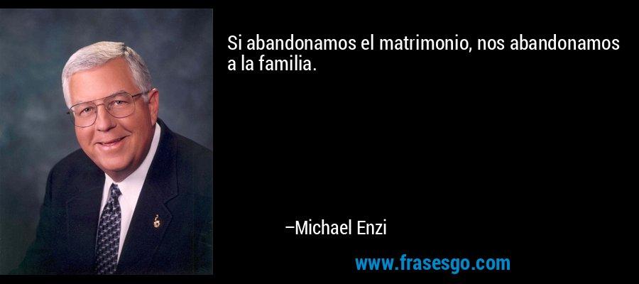 Si abandonamos el matrimonio, nos abandonamos a la familia. – Michael Enzi