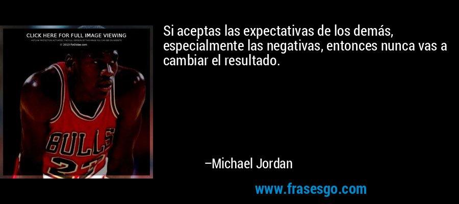 Si aceptas las expectativas de los demás, especialmente las negativas, entonces nunca vas a cambiar el resultado. – Michael Jordan