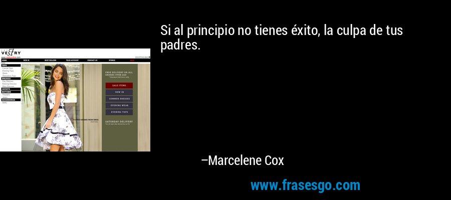 Si al principio no tienes éxito, la culpa de tus padres. – Marcelene Cox
