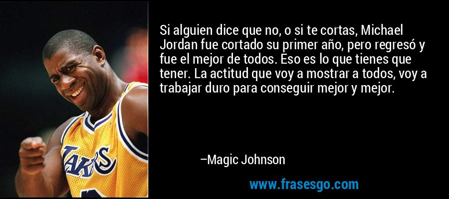 Si alguien dice que no, o si te cortas, Michael Jordan fue cortado su primer año, pero regresó y fue el mejor de todos. Eso es lo que tienes que tener. La actitud que voy a mostrar a todos, voy a trabajar duro para conseguir mejor y mejor. – Magic Johnson