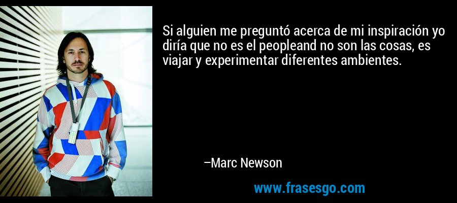 Si alguien me preguntó acerca de mi inspiración yo diría que no es el peopleand no son las cosas, es viajar y experimentar diferentes ambientes. – Marc Newson