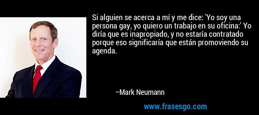 Si alguien se acerca a mí y me dice: 'Yo soy una persona gay, yo quiero un trabajo en su oficina:' Yo diría que es inapropiado, y no estaría contratado porque eso significaría que están promoviendo su agenda. – Mark Neumann
