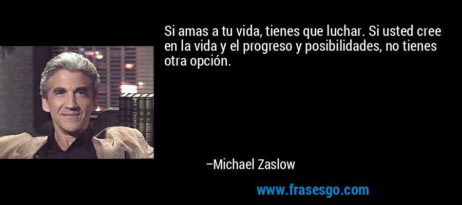 Si amas a tu vida, tienes que luchar. Si usted cree en la vida y el progreso y posibilidades, no tienes otra opción. – Michael Zaslow