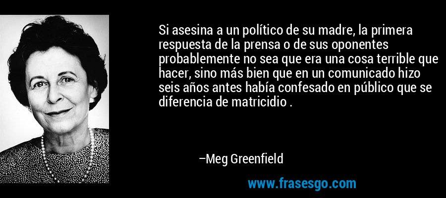 Si asesina a un político de su madre, la primera respuesta de la prensa o de sus oponentes probablemente no sea que era una cosa terrible que hacer, sino más bien que en un comunicado hizo seis años antes había confesado en público que se diferencia de matricidio . – Meg Greenfield