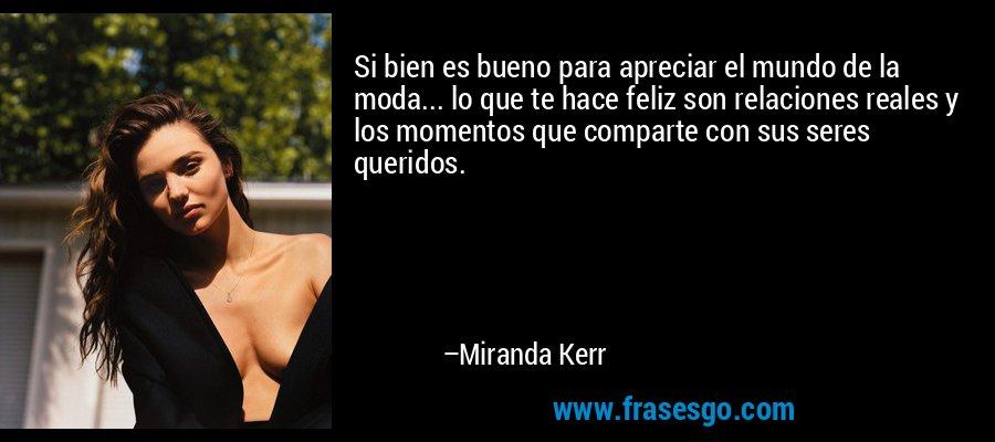 Si bien es bueno para apreciar el mundo de la moda... lo que te hace feliz son relaciones reales y los momentos que comparte con sus seres queridos. – Miranda Kerr