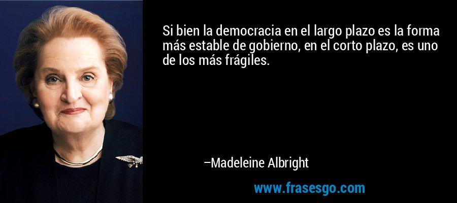 Si bien la democracia en el largo plazo es la forma más estable de gobierno, en el corto plazo, es uno de los más frágiles. – Madeleine Albright