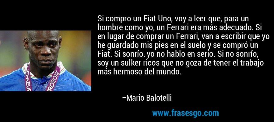 Si compro un Fiat Uno, voy a leer que, para un hombre como yo, un Ferrari era más adecuado. Si en lugar de comprar un Ferrari, van a escribir que yo he guardado mis pies en el suelo y se compró un Fiat. Si sonrío, yo no hablo en serio. Si no sonrío, soy un sulker ricos que no goza de tener el trabajo más hermoso del mundo. – Mario Balotelli