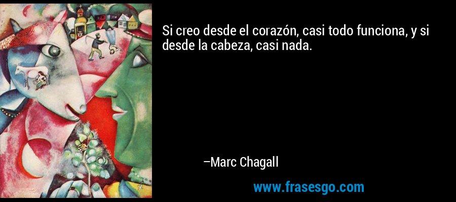 Si creo desde el corazón, casi todo funciona, y si desde la cabeza, casi nada. – Marc Chagall