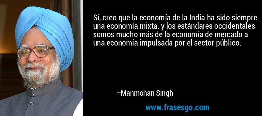 Sí, creo que la economía de la India ha sido siempre una economía mixta, y los estándares occidentales somos mucho más de la economía de mercado a una economía impulsada por el sector público. – Manmohan Singh