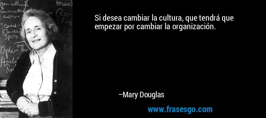 Si desea cambiar la cultura, que tendrá que empezar por cambiar la organización. – Mary Douglas