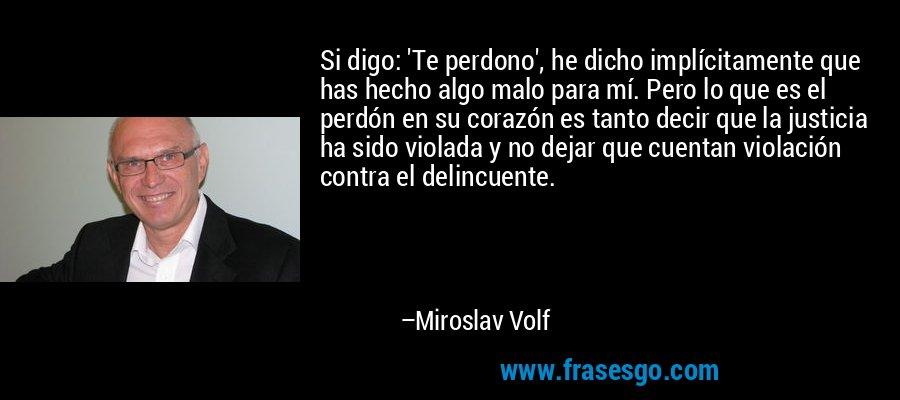 Si digo: 'Te perdono', he dicho implícitamente que has hecho algo malo para mí. Pero lo que es el perdón en su corazón es tanto decir que la justicia ha sido violada y no dejar que cuentan violación contra el delincuente. – Miroslav Volf