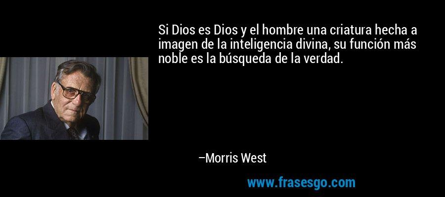 Si Dios es Dios y el hombre una criatura hecha a imagen de la inteligencia divina, su función más noble es la búsqueda de la verdad. – Morris West