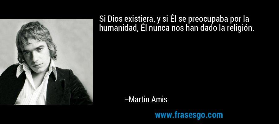 Si Dios existiera, y si Él se preocupaba por la humanidad, Él nunca nos han dado la religión. – Martin Amis