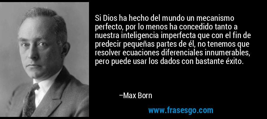 Si Dios ha hecho del mundo un mecanismo perfecto, por lo menos ha concedido tanto a nuestra inteligencia imperfecta que con el fin de predecir pequeñas partes de él, no tenemos que resolver ecuaciones diferenciales innumerables, pero puede usar los dados con bastante éxito. – Max Born