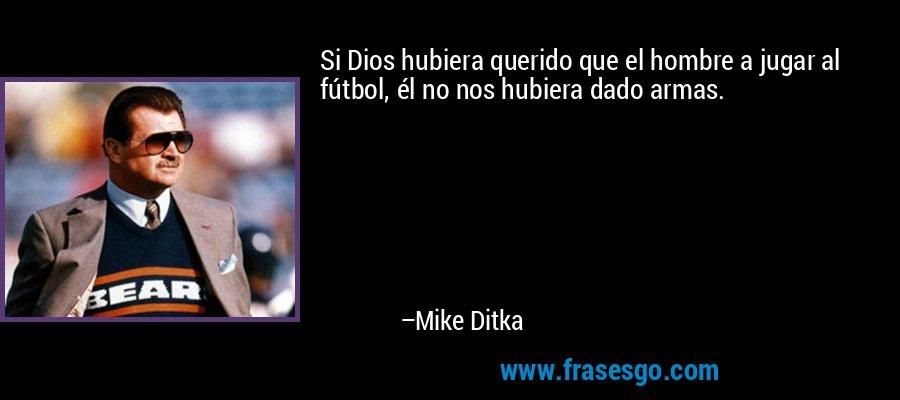 Si Dios hubiera querido que el hombre a jugar al fútbol, él no nos hubiera dado armas. – Mike Ditka