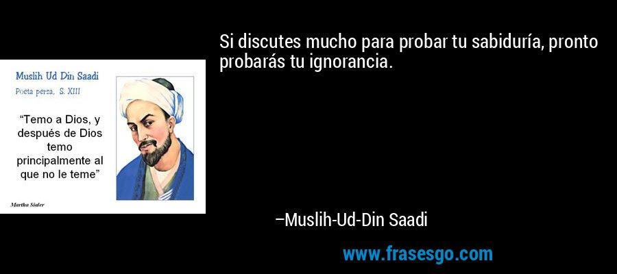 Si discutes mucho para probar tu sabiduría, pronto probarás tu ignorancia. – Muslih-Ud-Din Saadi