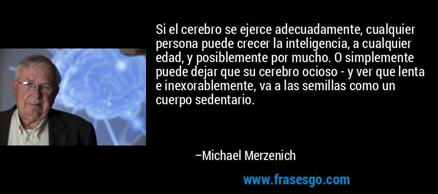 Si el cerebro se ejerce adecuadamente, cualquier persona puede crecer la inteligencia, a cualquier edad, y posiblemente por mucho. O simplemente puede dejar que su cerebro ocioso - y ver que lenta e inexorablemente, va a las semillas como un cuerpo sedentario. – Michael Merzenich