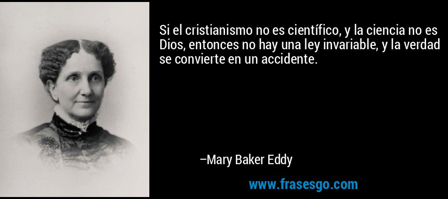 Si el cristianismo no es científico, y la ciencia no es Dios, entonces no hay una ley invariable, y la verdad se convierte en un accidente. – Mary Baker Eddy