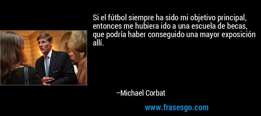 Si el fútbol siempre ha sido mi objetivo principal, entonces me hubiera ido a una escuela de becas, que podría haber conseguido una mayor exposición allí. – Michael Corbat