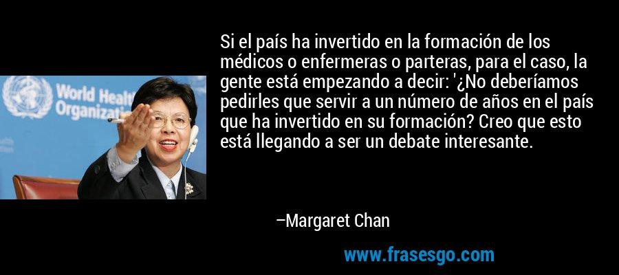 Si el país ha invertido en la formación de los médicos o enfermeras o parteras, para el caso, la gente está empezando a decir: '¿No deberíamos pedirles que servir a un número de años en el país que ha invertido en su formación? Creo que esto está llegando a ser un debate interesante. – Margaret Chan
