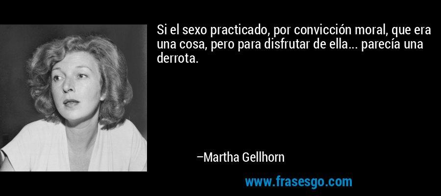 Si el sexo practicado, por convicción moral, que era una cosa, pero para disfrutar de ella... parecía una derrota. – Martha Gellhorn