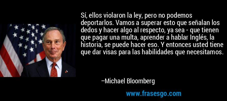 Sí, ellos violaron la ley, pero no podemos deportarlos. Vamos a superar esto que señalan los dedos y hacer algo al respecto, ya sea - que tienen que pagar una multa, aprender a hablar Inglés, la historia, se puede hacer eso. Y entonces usted tiene que dar visas para las habilidades que necesitamos. – Michael Bloomberg