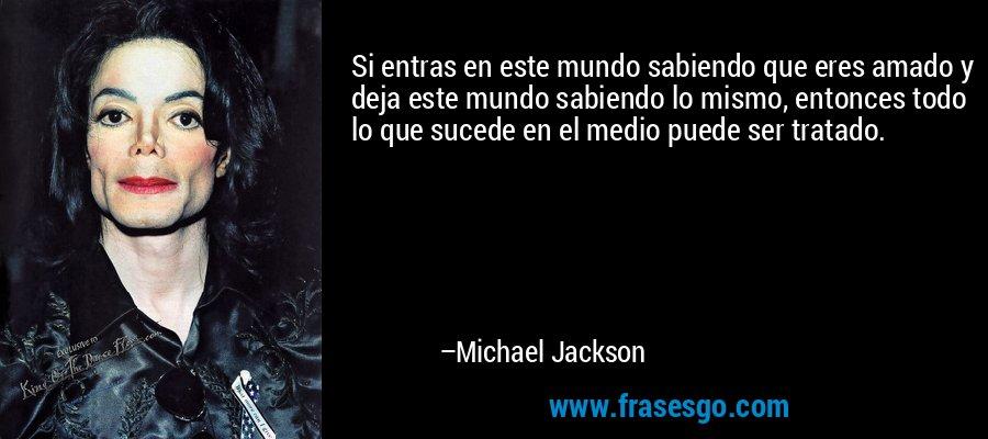 Si entras en este mundo sabiendo que eres amado y deja este mundo sabiendo lo mismo, entonces todo lo que sucede en el medio puede ser tratado. – Michael Jackson