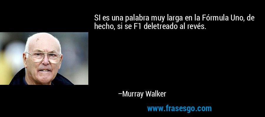 SI es una palabra muy larga en la Fórmula Uno, de hecho, si se F1 deletreado al revés. – Murray Walker