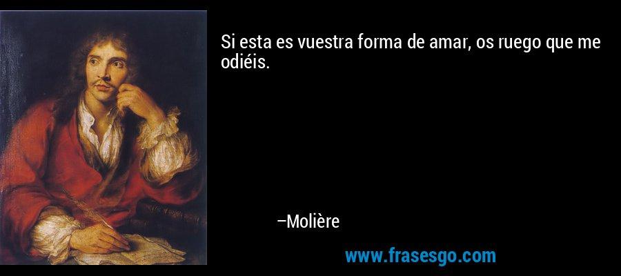 Si esta es vuestra forma de amar, os ruego que me odiéis. – Molière