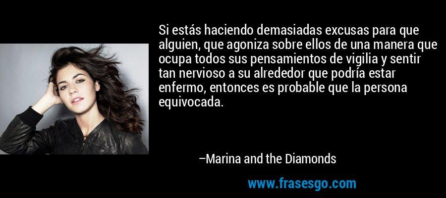 Si estás haciendo demasiadas excusas para que alguien, que agoniza sobre ellos de una manera que ocupa todos sus pensamientos de vigilia y sentir tan nervioso a su alrededor que podría estar enfermo, entonces es probable que la persona equivocada. – Marina and the Diamonds