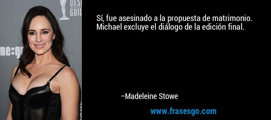 Sí, fue asesinado a la propuesta de matrimonio. Michael excluye el diálogo de la edición final. – Madeleine Stowe