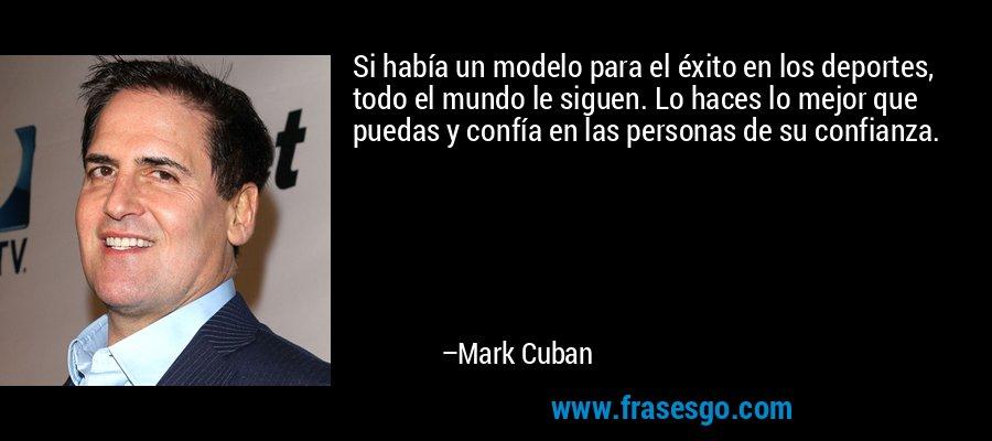 Si había un modelo para el éxito en los deportes, todo el mundo le siguen. Lo haces lo mejor que puedas y confía en las personas de su confianza. – Mark Cuban