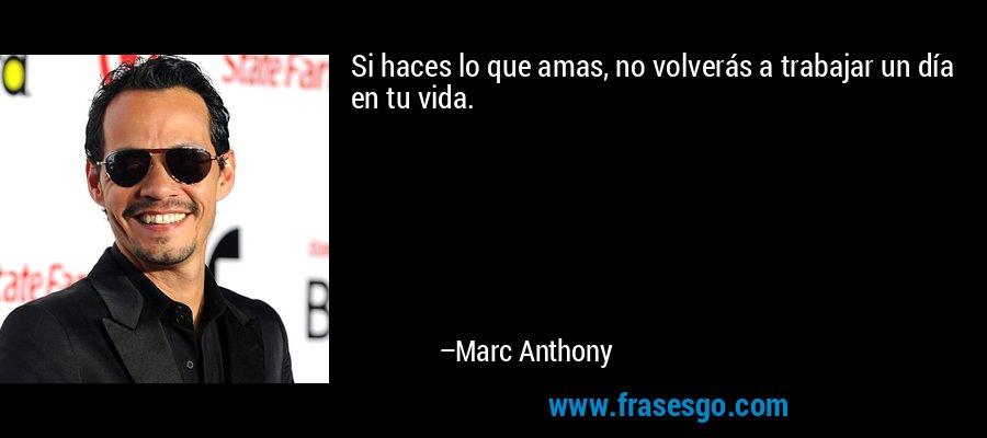 Si haces lo que amas, no volverás a trabajar un día en tu vida. – Marc Anthony
