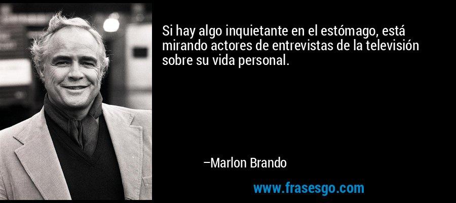 Si hay algo inquietante en el estómago, está mirando actores de entrevistas de la televisión sobre su vida personal. – Marlon Brando
