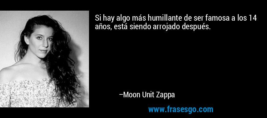 Si hay algo más humillante de ser famosa a los 14 años, está siendo arrojado después. – Moon Unit Zappa