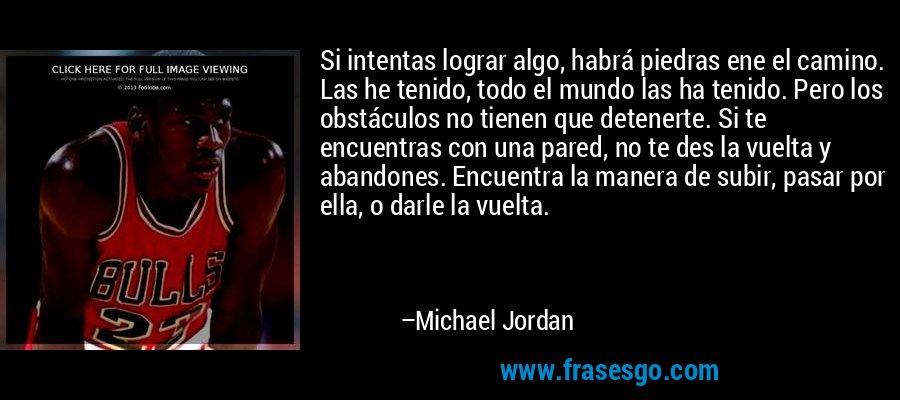 Si intentas lograr algo, habrá piedras ene el camino. Las he tenido, todo el mundo las ha tenido. Pero los obstáculos no tienen que detenerte. Si te encuentras con una pared, no te des la vuelta y abandones. Encuentra la manera de subir, pasar por ella, o darle la vuelta. – Michael Jordan