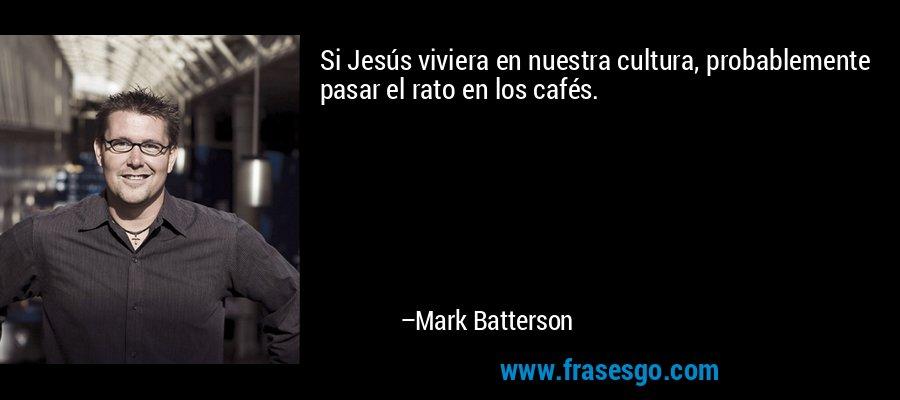 Si Jesús viviera en nuestra cultura, probablemente pasar el rato en los cafés. – Mark Batterson