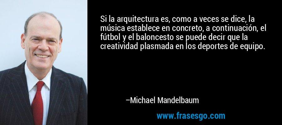 Si la arquitectura es, como a veces se dice, la música establece en concreto, a continuación, el fútbol y el baloncesto se puede decir que la creatividad plasmada en los deportes de equipo. – Michael Mandelbaum