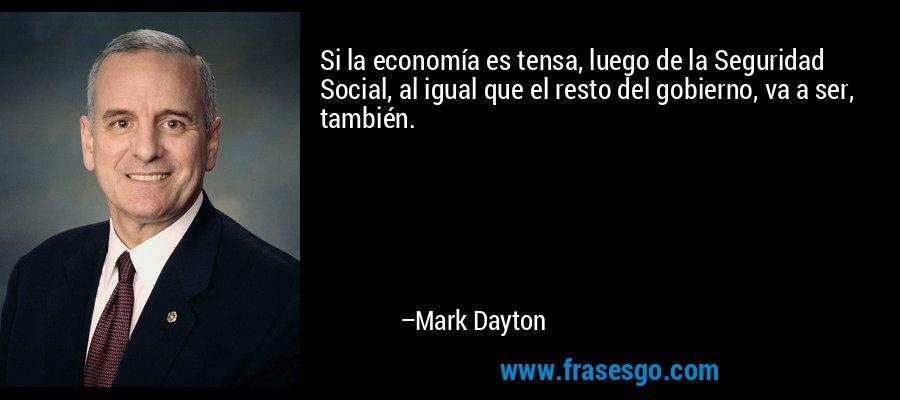 Si la economía es tensa, luego de la Seguridad Social, al igual que el resto del gobierno, va a ser, también. – Mark Dayton