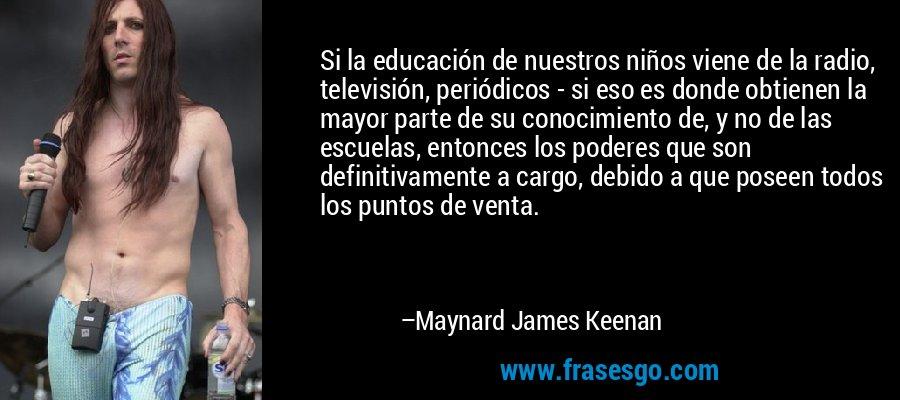 Si la educación de nuestros niños viene de la radio, televisión, periódicos - si eso es donde obtienen la mayor parte de su conocimiento de, y no de las escuelas, entonces los poderes que son definitivamente a cargo, debido a que poseen todos los puntos de venta. – Maynard James Keenan