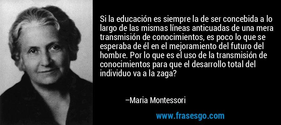 Si la educación es siempre la de ser concebida a lo largo de las mismas líneas anticuadas de una mera transmisión de conocimientos, es poco lo que se esperaba de él en el mejoramiento del futuro del hombre. Por lo que es el uso de la transmisión de conocimientos para que el desarrollo total del individuo va a la zaga? – Maria Montessori
