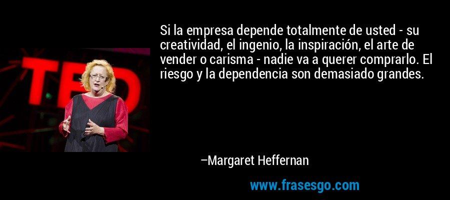 Si la empresa depende totalmente de usted - su creatividad, el ingenio, la inspiración, el arte de vender o carisma - nadie va a querer comprarlo. El riesgo y la dependencia son demasiado grandes. – Margaret Heffernan