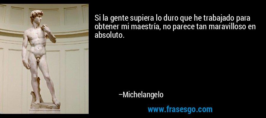 Si la gente supiera lo duro que he trabajado para obtener mi maestría, no parece tan maravilloso en absoluto. – Michelangelo