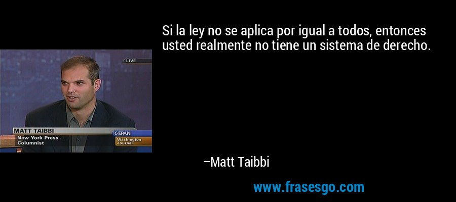 Si la ley no se aplica por igual a todos, entonces usted realmente no tiene un sistema de derecho. – Matt Taibbi